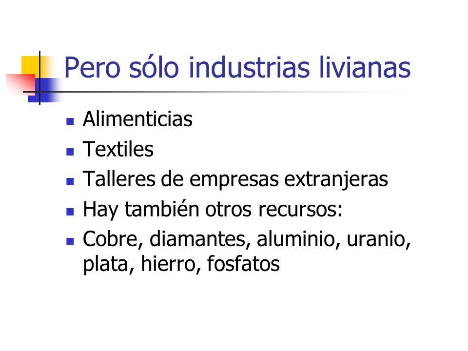 Pero sólo industrias livianas Alimenticias Textiles Talleres de empresas extranjeras Hay también otros recursos: Cobre, diamantes, aluminio, uranio, p