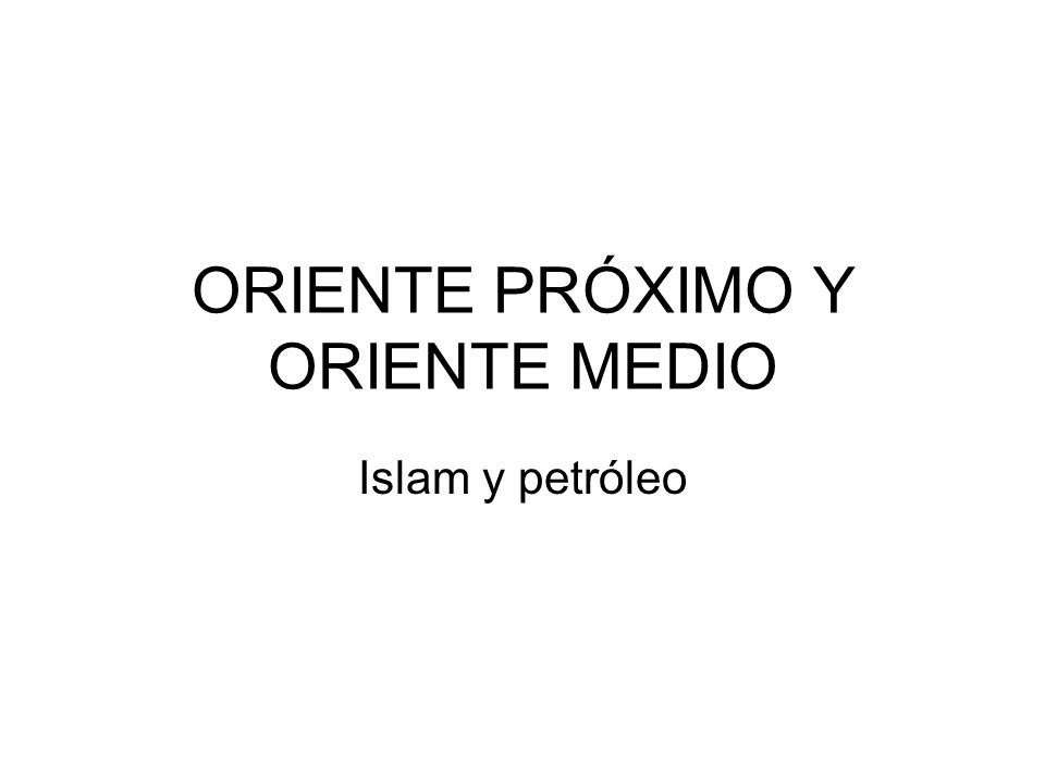 ORIENTE PRÓXIMO Y ORIENTE MEDIO Islam y petróleo