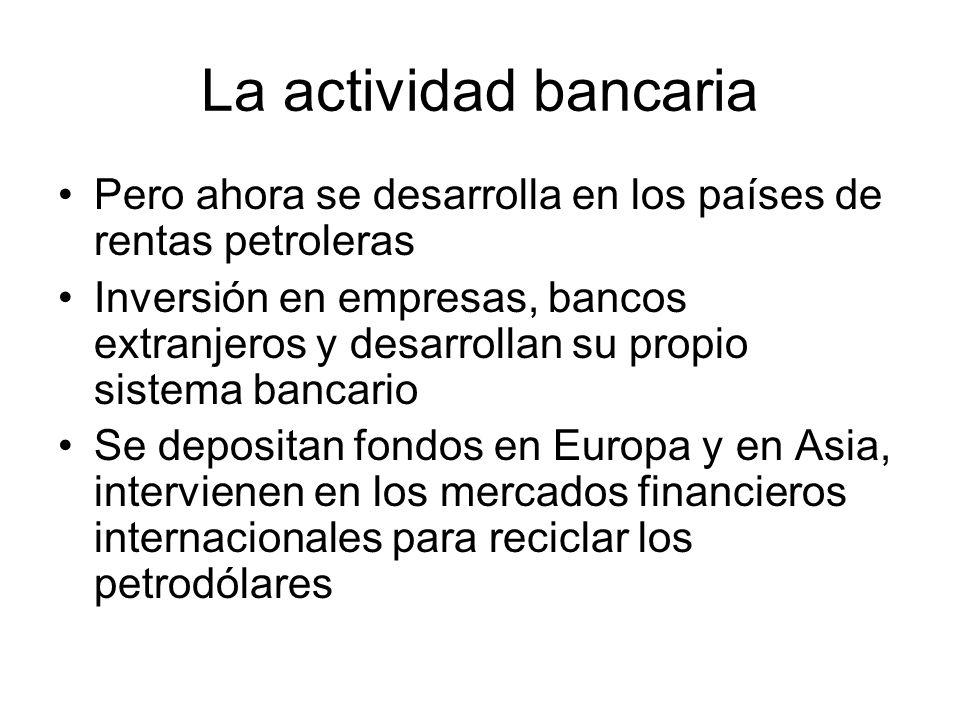 La actividad bancaria Pero ahora se desarrolla en los países de rentas petroleras Inversión en empresas, bancos extranjeros y desarrollan su propio si