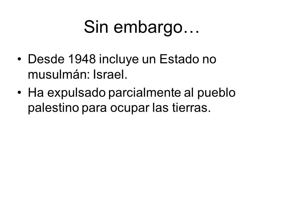 Sin embargo… Desde 1948 incluye un Estado no musulmán: Israel. Ha expulsado parcialmente al pueblo palestino para ocupar las tierras.