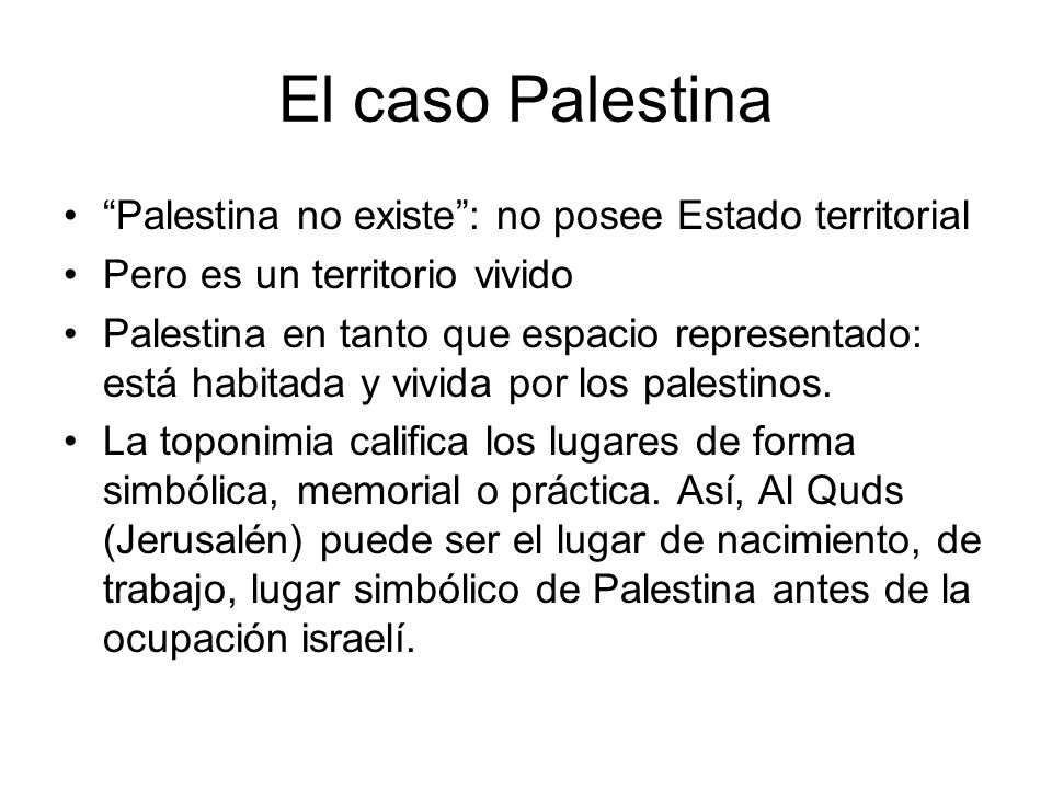 El caso Palestina Palestina no existe: no posee Estado territorial Pero es un territorio vivido Palestina en tanto que espacio representado: está habi