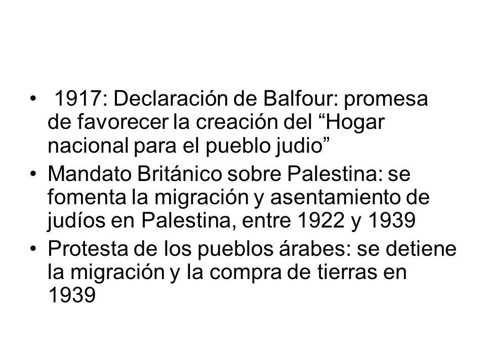 1917: Declaración de Balfour: promesa de favorecer la creación del Hogar nacional para el pueblo judio Mandato Británico sobre Palestina: se fomenta l