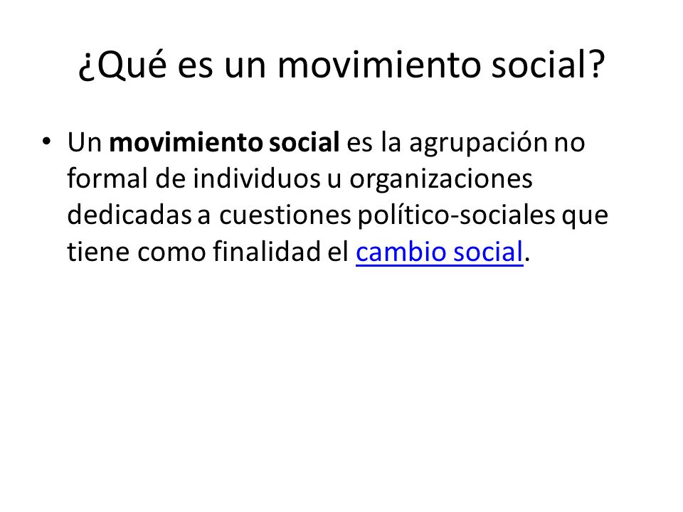 ¿Qué es un movimiento social? Un movimiento social es la agrupación no formal de individuos u organizaciones dedicadas a cuestiones político-sociales