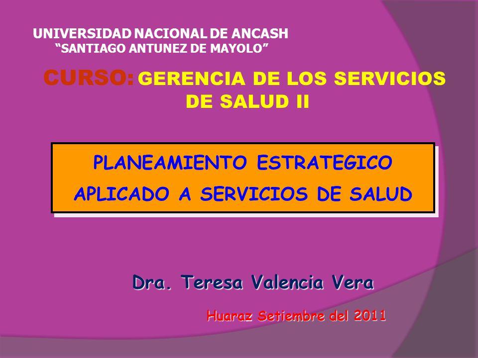 Dra. Teresa Valencia Vera Huaraz Setiembre del 2011 Huaraz Setiembre del 2011 PLANEAMIENTO ESTRATEGICO APLICADO A SERVICIOS DE SALUD PLANEAMIENTO ESTR