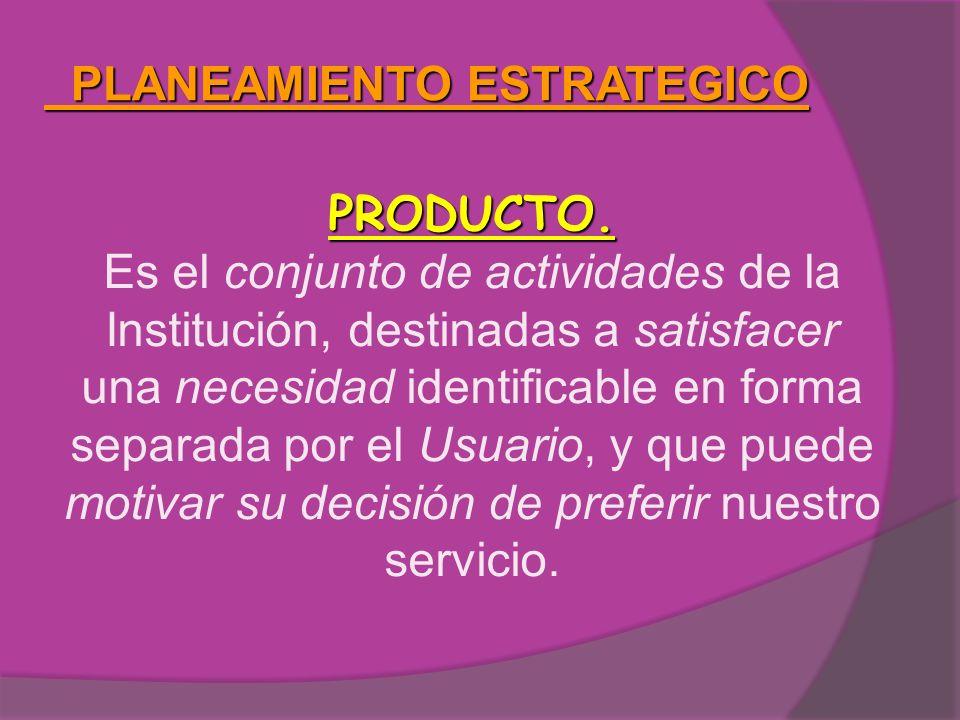 PLANEAMIENTO ESTRATEGICO PLANEAMIENTO ESTRATEGICO PRODUCTO. Es el conjunto de actividades de la Institución, destinadas a satisfacer una necesidad ide