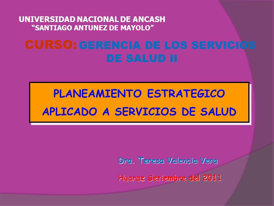 Dra. Teresa Valencia Vera Dra. Teresa Valencia Vera Huaraz Setiembre del 2011 Huaraz Setiembre del 2011 PLANEAMIENTO ESTRATEGICO APLICADO A SERVICIOS