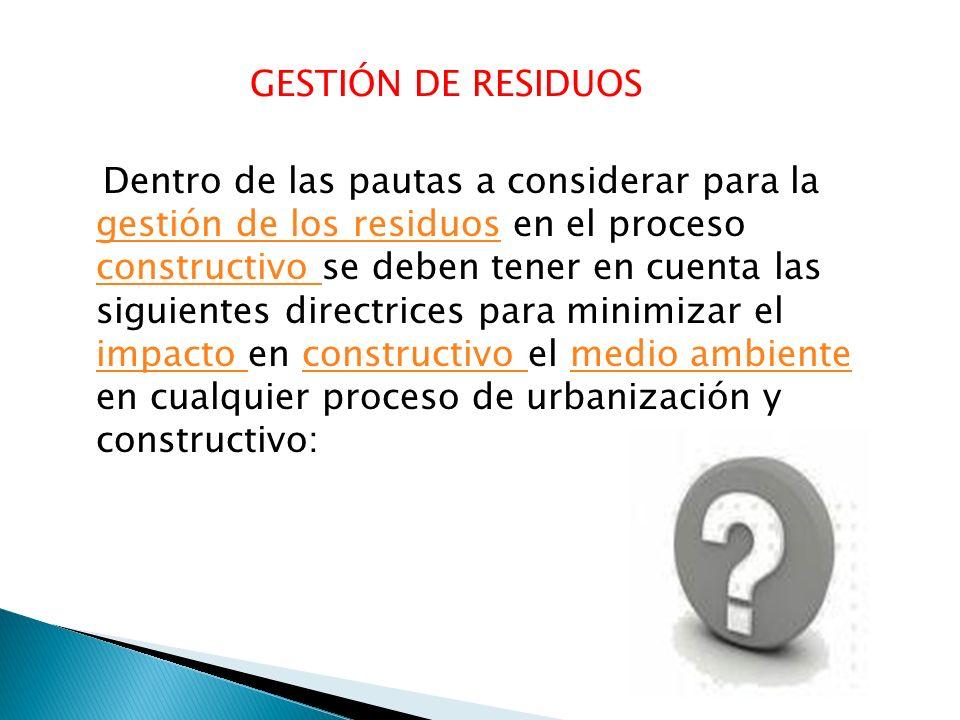 GESTIÓN DE RESIDUOS Dentro de las pautas a considerar para la gestión de los residuos en el proceso constructivo se deben tener en cuenta las siguient