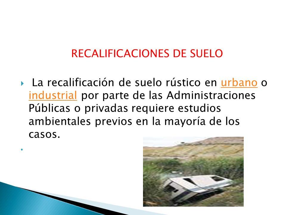 RECALIFICACIONES DE SUELO La recalificación de suelo rústico en urbano o industrial por parte de las Administraciones Públicas o privadas requiere est
