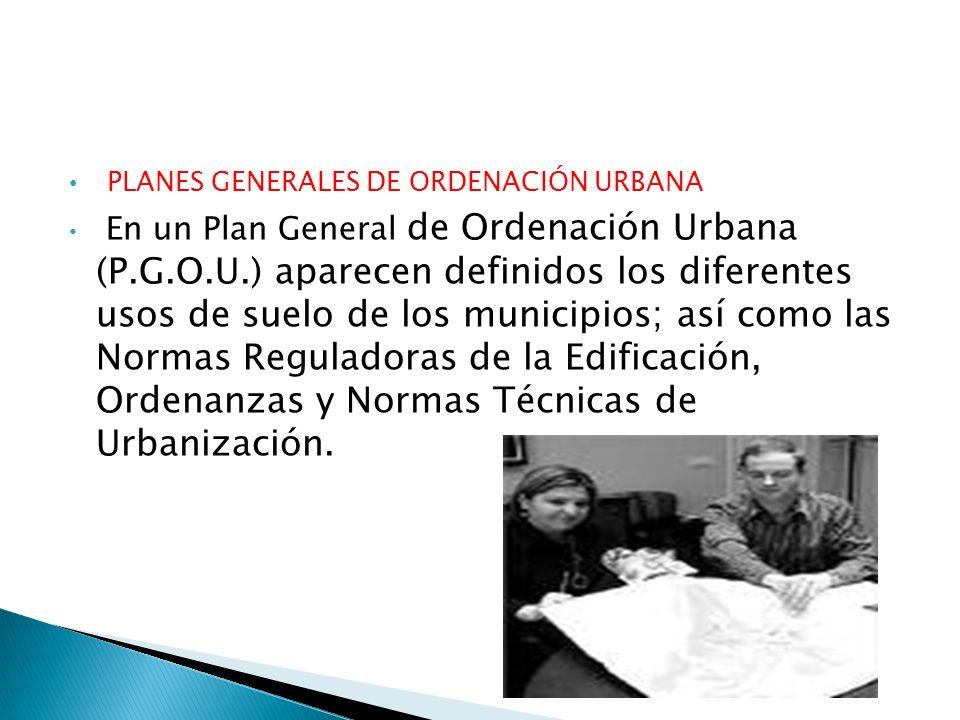 PLANES GENERALES DE ORDENACIÓN URBANA En un Plan General de Ordenación Urbana (P.G.O.U.) aparecen definidos los diferentes usos de suelo de los munici