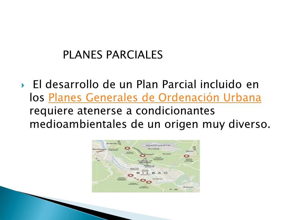 PLANES PARCIALES El desarrollo de un Plan Parcial incluido en los Planes Generales de Ordenación Urbana requiere atenerse a condicionantes medioambien