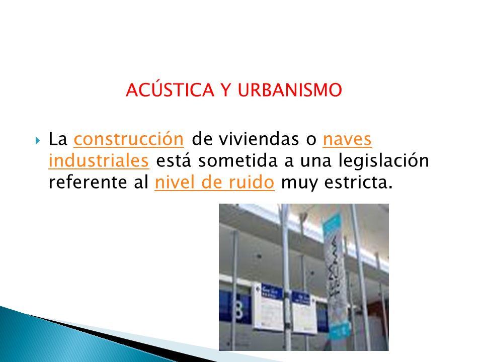 ACÚSTICA Y URBANISMO La construcción de viviendas o naves industriales está sometida a una legislación referente al nivel de ruido muy estricta.constr