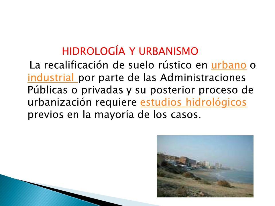 HIDROLOGÍA Y URBANISMO La recalificación de suelo rústico en urbano o industrial por parte de las Administraciones Públicas o privadas y su posterior