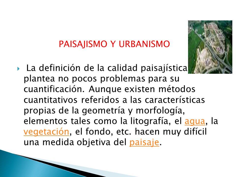 PAISAJISMO Y URBANISMO La definición de la calidad paisajística plantea no pocos problemas para su cuantificación. Aunque existen métodos cuantitativo