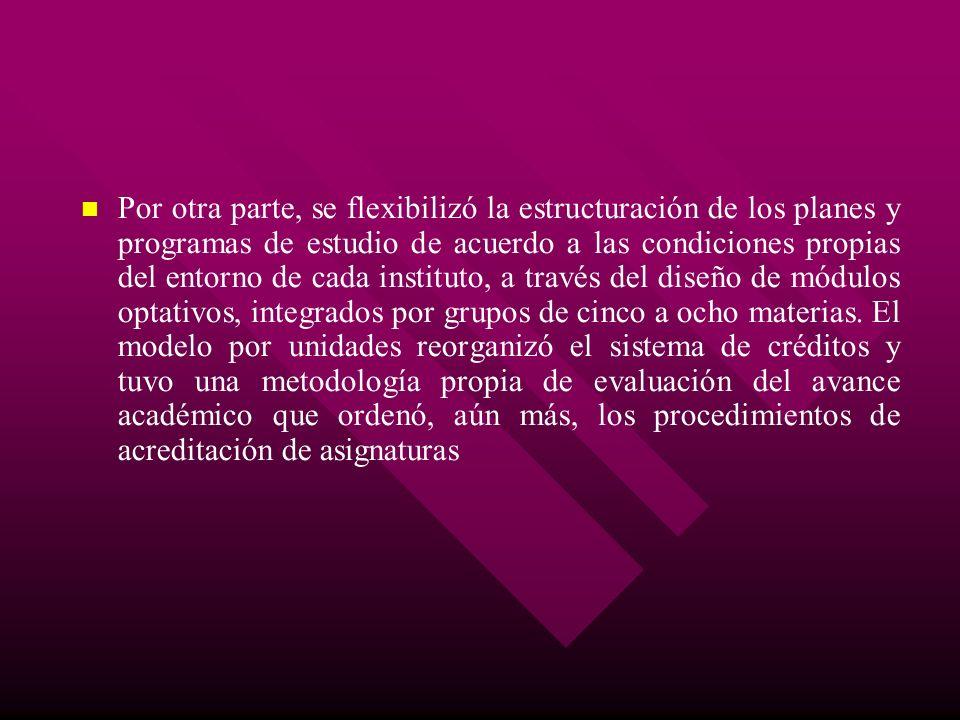 Por otra parte, se flexibilizó la estructuración de los planes y programas de estudio de acuerdo a las condiciones propias del entorno de cada institu