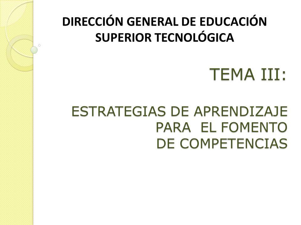 TEMA III: ESTRATEGIAS DE APRENDIZAJE PARA EL FOMENTO DE COMPETENCIAS DIRECCIÓN GENERAL DE EDUCACIÓN SUPERIOR TECNOLÓGICA