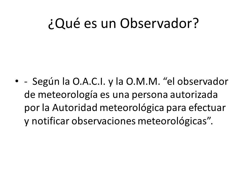 ¿Qué es un Observador? - Según la O.A.C.I. y la O.M.M. el observador de meteorología es una persona autorizada por la Autoridad meteorológica para efe