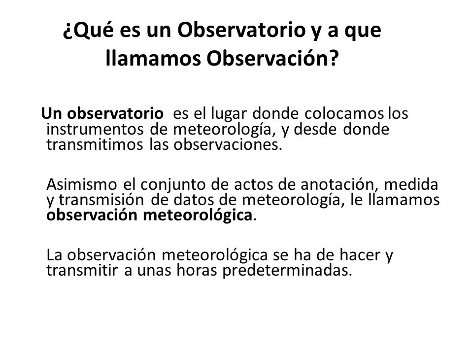¿Qué es un Observatorio y a que llamamos Observación? Un observatorio es el lugar donde colocamos los instrumentos de meteorología, y desde donde tran