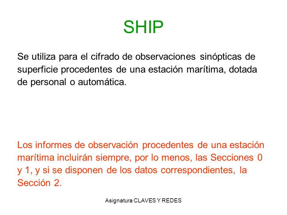 Asignatura CLAVES Y REDES SHIP Se utiliza para el cifrado de observaciones sinópticas de superficie procedentes de una estación marítima, dotada de pe