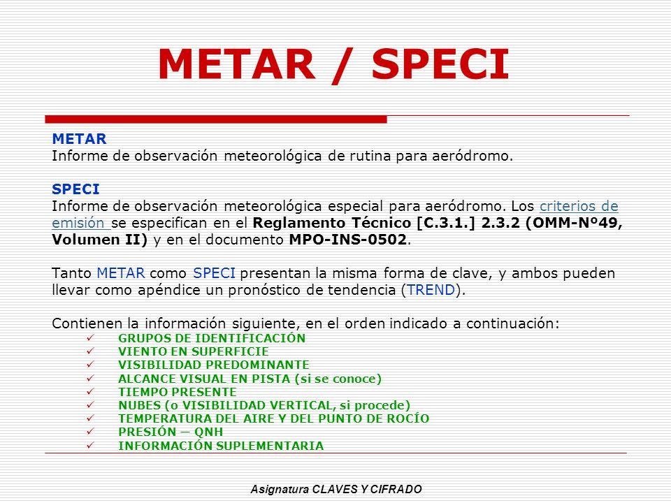 Asignatura CLAVES Y CIFRADO METAR / SPECI METAR Informe de observación meteorológica de rutina para aeródromo. SPECI Informe de observación meteorológ