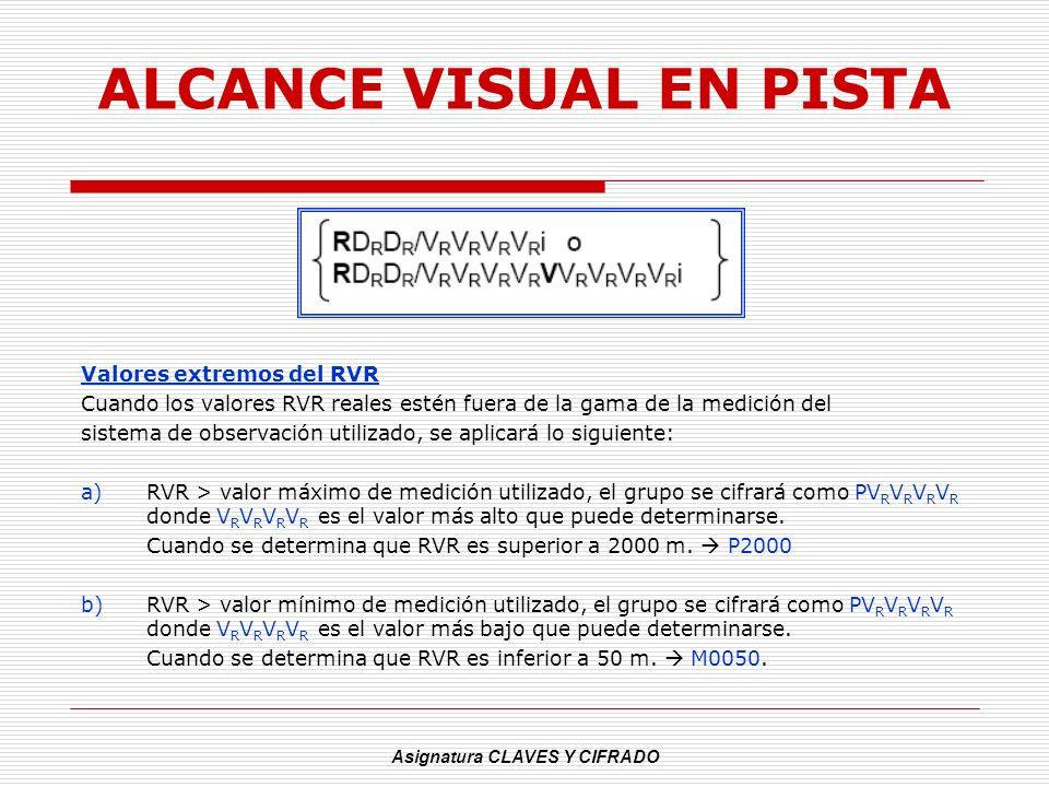 Asignatura CLAVES Y CIFRADO ALCANCE VISUAL EN PISTA Valores extremos del RVR Cuando los valores RVR reales estén fuera de la gama de la medición del s