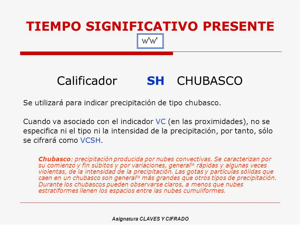 Asignatura CLAVES Y CIFRADO TIEMPO SIGNIFICATIVO PRESENTE Calificador SHCHUBASCO Se utilizará para indicar precipitación de tipo chubasco. Cuando va a
