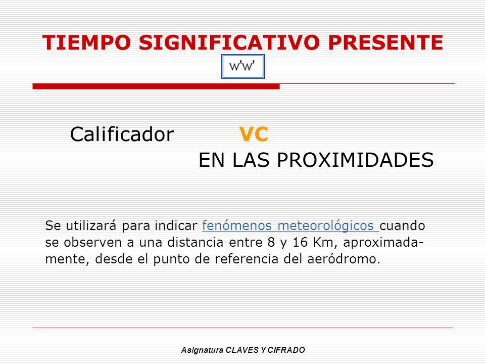 Asignatura CLAVES Y CIFRADO TIEMPO SIGNIFICATIVO PRESENTE CalificadorVC EN LAS PROXIMIDADES Se utilizará para indicar fenómenos meteorológicos cuandof