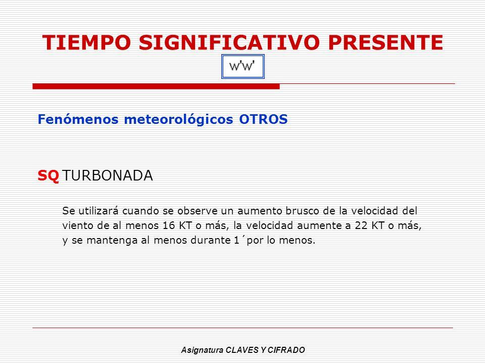 Asignatura CLAVES Y CIFRADO TIEMPO SIGNIFICATIVO PRESENTE Fenómenos meteorológicos OTROS SQTURBONADA Se utilizará cuando se observe un aumento brusco
