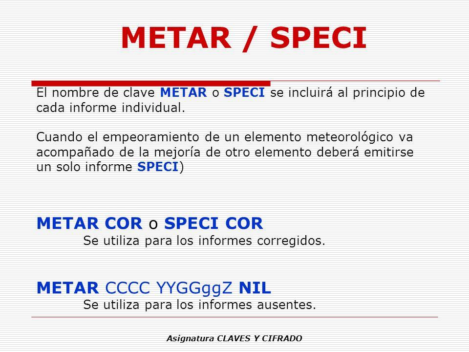 Asignatura CLAVES Y CIFRADO El nombre de clave METAR o SPECI se incluirá al principio de cada informe individual. Cuando el empeoramiento de un elemen