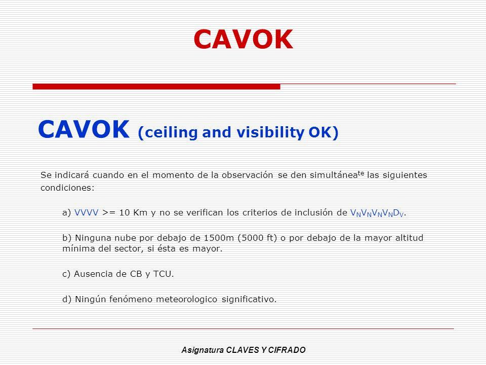 Asignatura CLAVES Y CIFRADO CAVOK CAVOK (ceiling and visibility OK) Se indicará cuando en el momento de la observación se den simultánea te las siguie