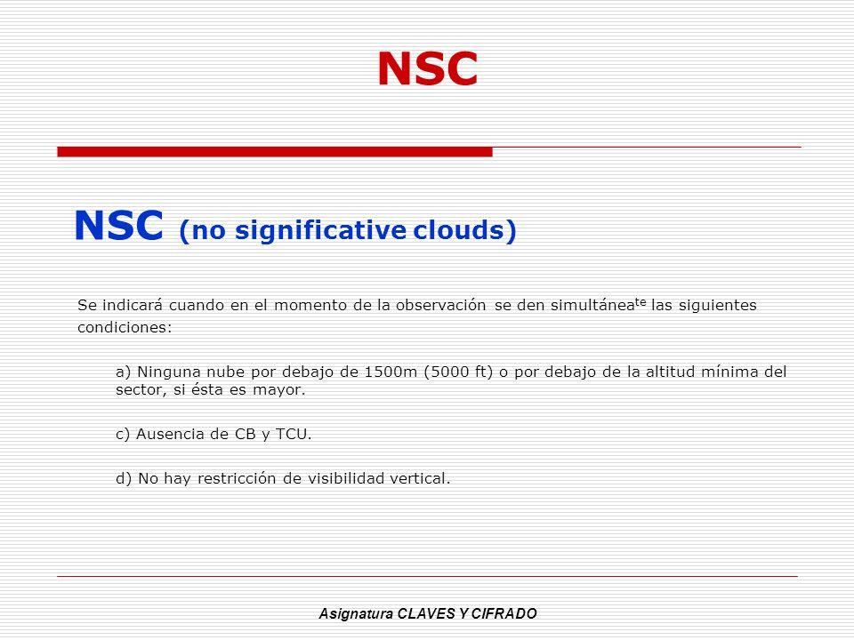 Asignatura CLAVES Y CIFRADO NSC NSC (no significative clouds) Se indicará cuando en el momento de la observación se den simultánea te las siguientes c