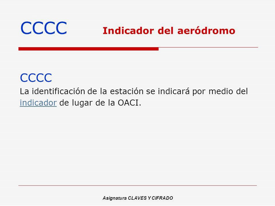 Asignatura CLAVES Y CIFRADO CCCC Indicador del aeródromo CCCC La identificación de la estación se indicará por medio del indicadorindicador de lugar d