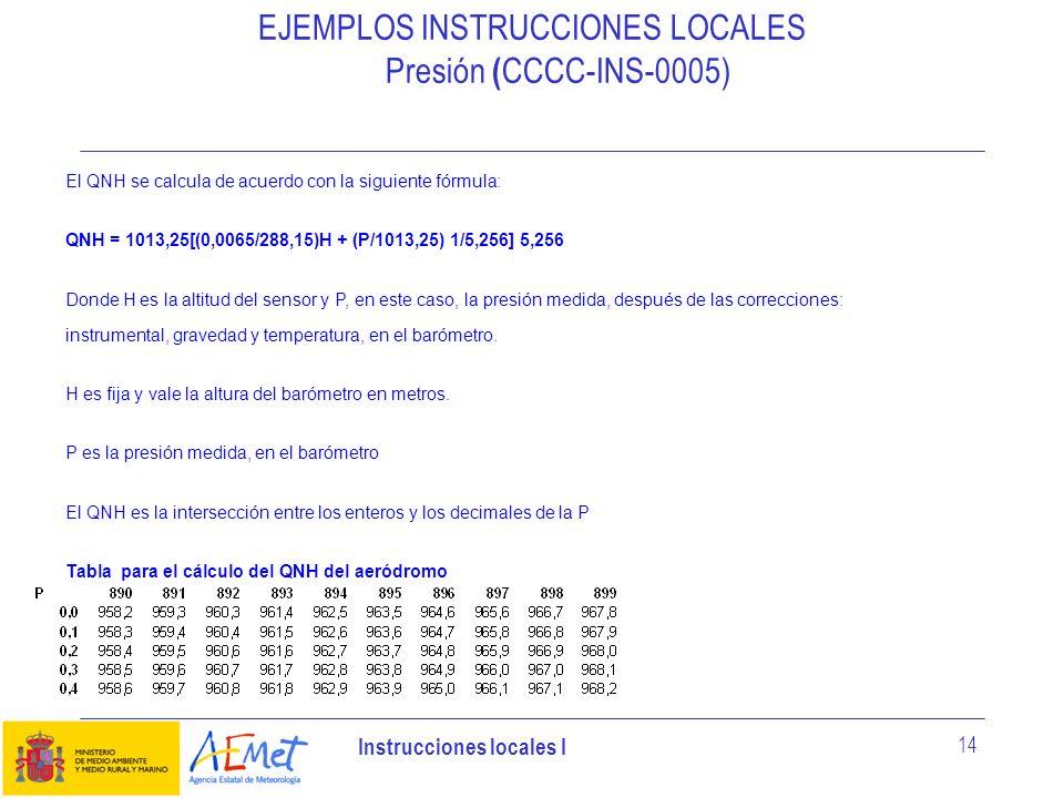 Instrucciones locales I 14 EJEMPLOS INSTRUCCIONES LOCALES Presión ( CCCC-INS-0005) El QNH se calcula de acuerdo con la siguiente fórmula: QNH = 1013,2