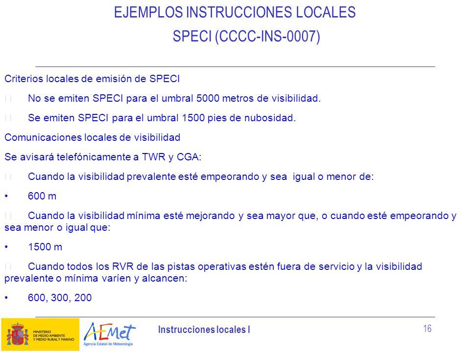 Instrucciones locales I 16 EJEMPLOS INSTRUCCIONES LOCALES SPECI (CCCC-INS-0007) Criterios locales de emisión de SPECI No se emiten SPECI para el umbra