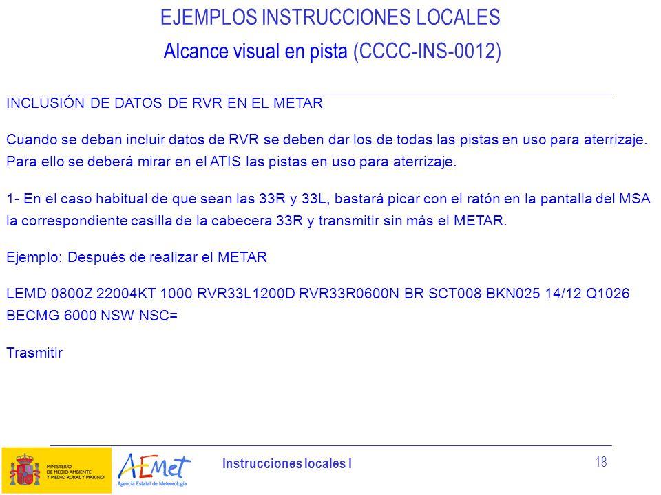 Instrucciones locales I 18 EJEMPLOS INSTRUCCIONES LOCALES Alcance visual en pista (CCCC-INS-0012) INCLUSIÓN DE DATOS DE RVR EN EL METAR Cuando se deba