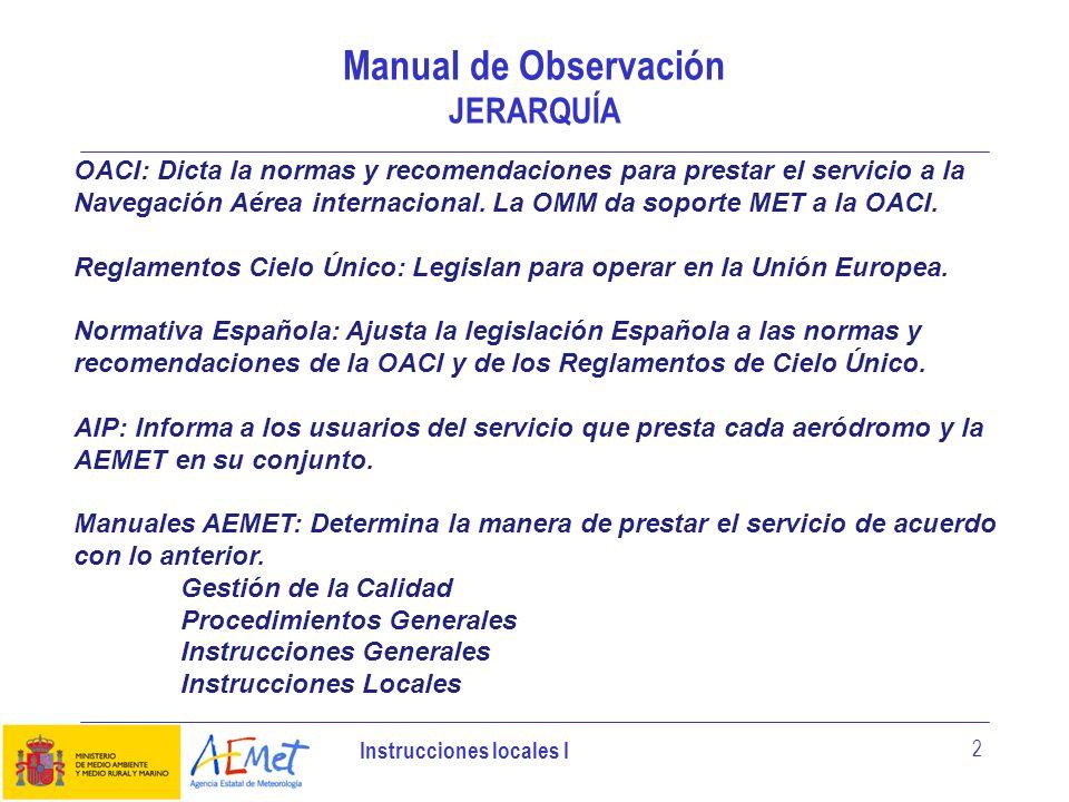 Instrucciones locales I 3 Manual de Observación Instrucciones Locales Son instrucciones con completan las instrucciones generales y su ámbito de aplicación es la Oficina meteorológica que las elabora.