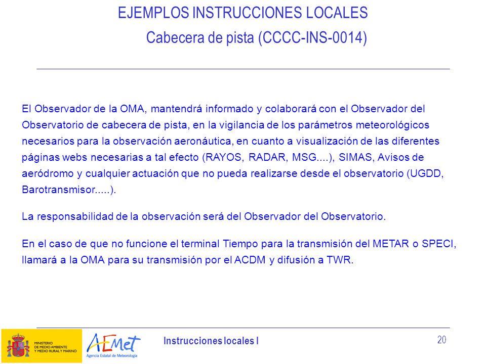 Instrucciones locales I 20 EJEMPLOS INSTRUCCIONES LOCALES Cabecera de pista (CCCC-INS-0014) El Observador de la OMA, mantendrá informado y colaborará