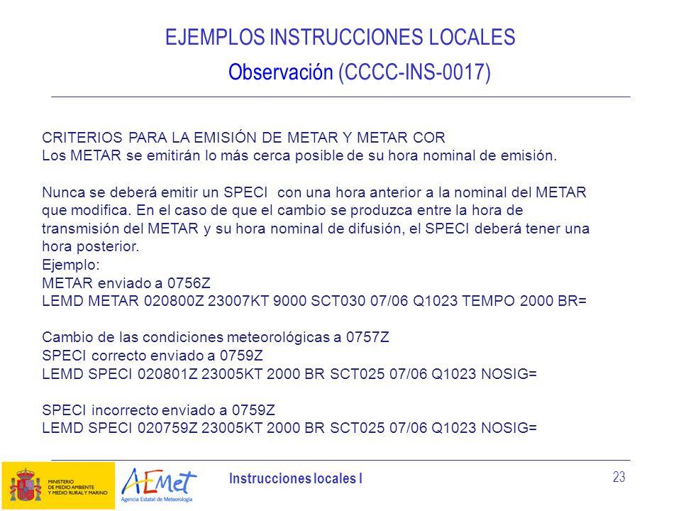 Instrucciones locales I 23 EJEMPLOS INSTRUCCIONES LOCALES Observación (CCCC-INS-0017) CRITERIOS PARA LA EMISIÓN DE METAR Y METAR COR Los METAR se emit