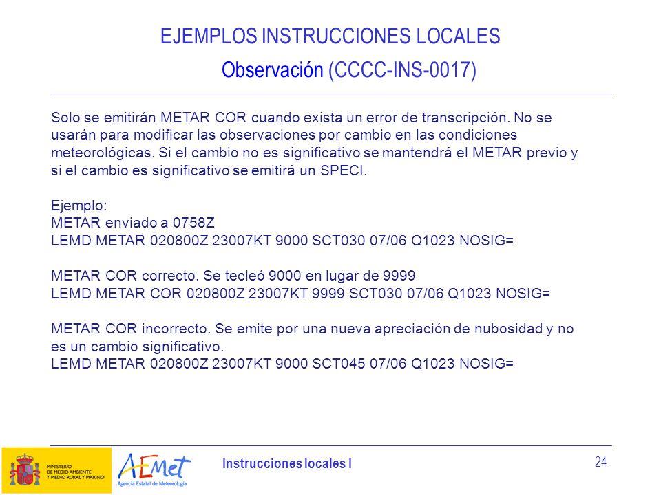 Instrucciones locales I 24 EJEMPLOS INSTRUCCIONES LOCALES Observación (CCCC-INS-0017) Solo se emitirán METAR COR cuando exista un error de transcripci
