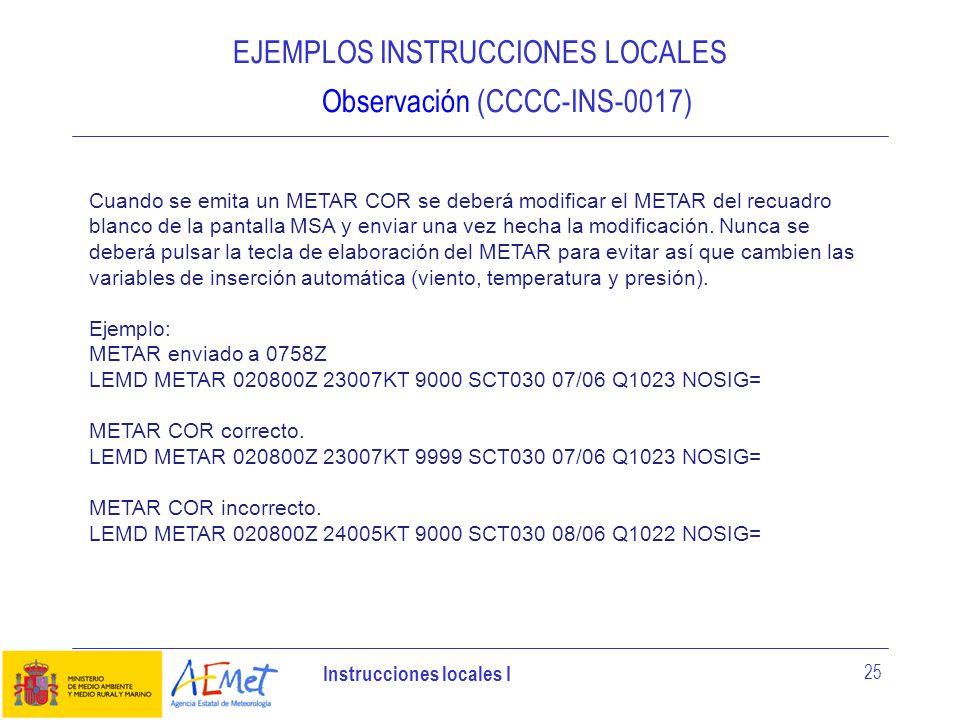 Instrucciones locales I 25 EJEMPLOS INSTRUCCIONES LOCALES Observación (CCCC-INS-0017) Cuando se emita un METAR COR se deberá modificar el METAR del re