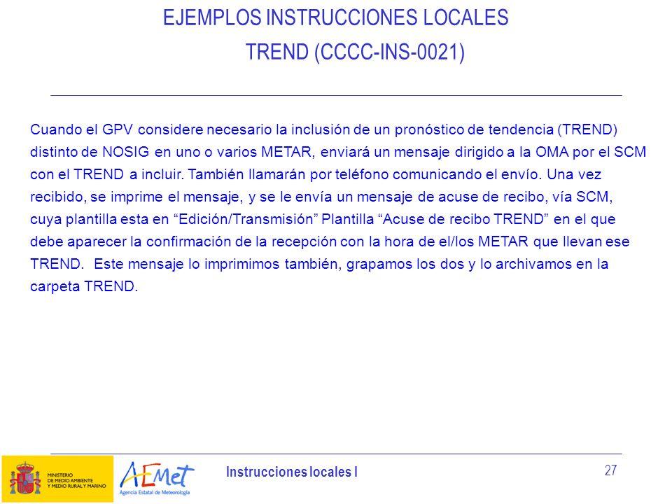 Instrucciones locales I 27 EJEMPLOS INSTRUCCIONES LOCALES TREND (CCCC-INS-0021) Cuando el GPV considere necesario la inclusión de un pronóstico de ten