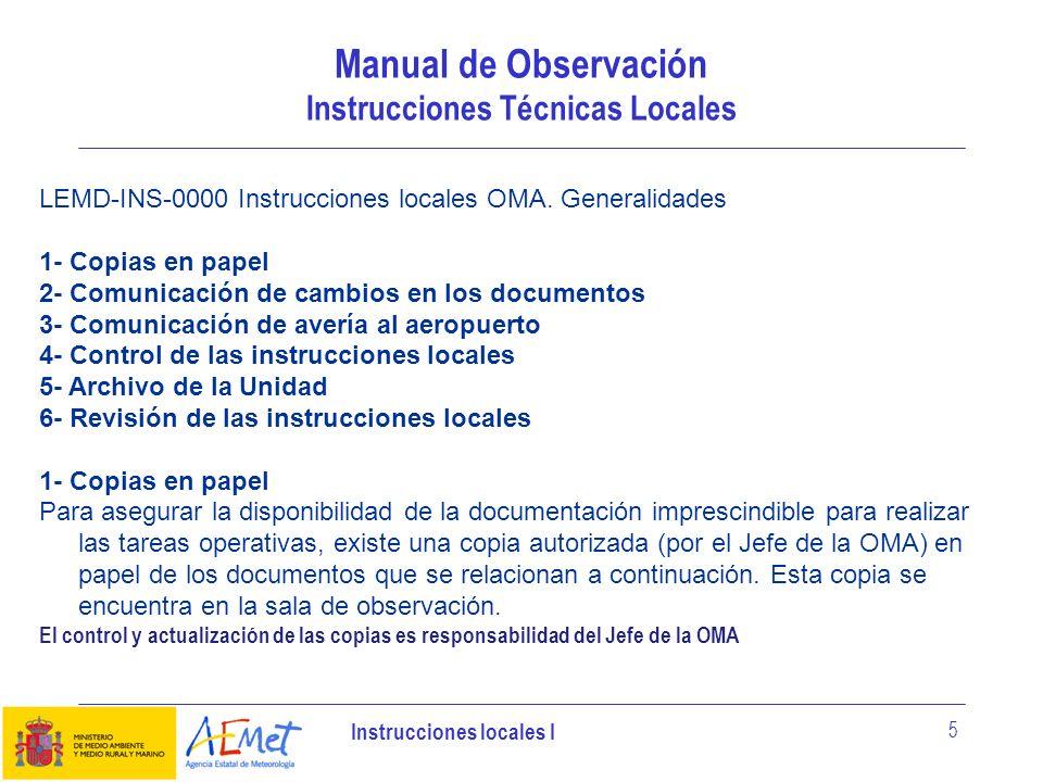 Instrucciones locales I 6 Manual de Observación Instrucciones Técnicas Locales CÓDIGONOMBRE MPO-PRO-0100Procedimiento de observación de aeródromo MPO-INS-0100Instrucciones para la Observación aeronáutica MPO-INS-0102Instrucciones para el intercambio de información OMA-Autoridad aeroportuaria MPO-INS-0510Instrucciones para el intercambio de información OMA-OMPA MPO-CLA-0501Claves Aeronáuticas MPO-INS-0502Criterios de emisión de SPECI, TREND, enmiendas al TAF e inclusión de grupos de cambio en TAF MPO-INS-200Instrucción notificación de averías SIM MPO-GUI-103Guía de primeras actuaciones en los equipos de aeropuertos y bases aéreas MPO-INS-402Notificación de averías de los terminales de comunicaciones MPO-INS-404Instrucción de operación ante averías de comunicaciones en OMAS, OMDS y CMTS AU-PRO-101Procedimiento de atención personalizada operativa a usuarios aeronáuticos SGP-PRO-9MDProcedimiento de Protección personal, equipos y datos de la OMA En la carpeta planes de contingencia se encuentran copias en papel de los documentos que se relacionan a continuación.
