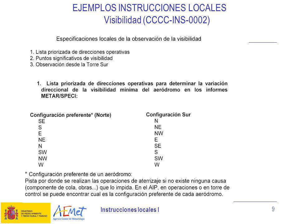 Instrucciones locales I 20 EJEMPLOS INSTRUCCIONES LOCALES Cabecera de pista (CCCC-INS-0014) El Observador de la OMA, mantendrá informado y colaborará con el Observador del Observatorio de cabecera de pista, en la vigilancia de los parámetros meteorológicos necesarios para la observación aeronáutica, en cuanto a visualización de las diferentes páginas webs necesarias a tal efecto (RAYOS, RADAR, MSG....), SIMAS, Avisos de aeródromo y cualquier actuación que no pueda realizarse desde el observatorio (UGDD, Barotransmisor.....).