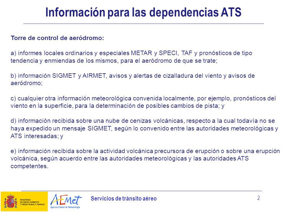 Servicios de tránsito aéreo 3 Información para las dependencias ATS Control de aproximación: a) informes locales ordinarios y especiales, METAR y SPECI, TAF y pronósticos de tipo tendencia y enmiendas de los mismos, para el aeródromo o aeródromos de que se ocupe la dependencia de control de aproximación; b) información SIGMET y AIRMET, avisos y alertas de cizalladura del viento y aeronotificaciones especiales apropiadas para el espacio aéreo de que se ocupe la dependencia de control de aproximación, y avisos de aeródromo; c) cualquier otra información meteorológica convenida localmente; d) información recibida sobre una nube de cenizas volcánicas, respecto a la cual todavía no se haya expedido un mensaje SIGMET, según lo convenido entre las autoridades meteorológicas y ATS interesadas; y e) información recibida sobre la actividad volcánica precursora de erupción o sobre una erupción volcánica, según acuerdo entre las autoridades meteorológicas y las autoridades ATS competentes.