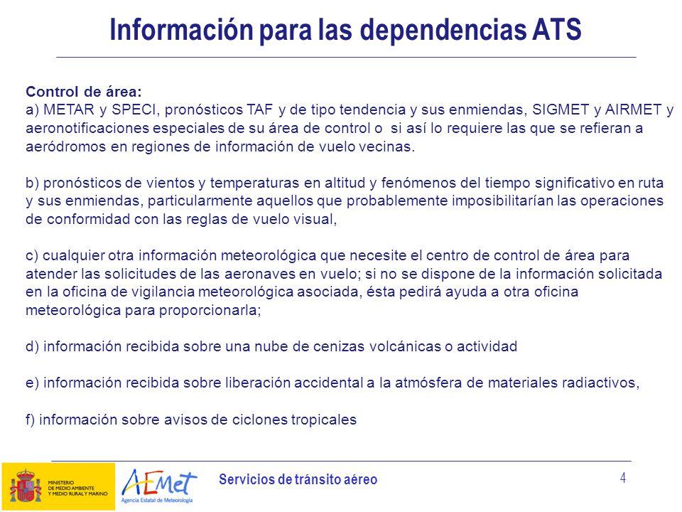 Servicios de tránsito aéreo 4 Información para las dependencias ATS Control de área: a) METAR y SPECI, pronósticos TAF y de tipo tendencia y sus enmie