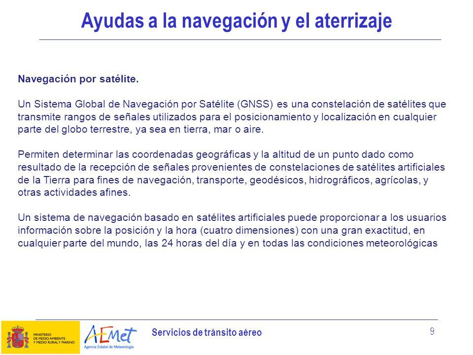 Servicios de tránsito aéreo 9 Ayudas a la navegación y el aterrizaje Navegación por satélite. Un Sistema Global de Navegación por Satélite (GNSS) es u