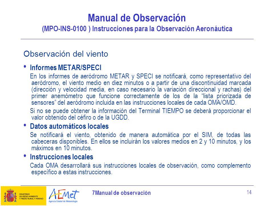 7Manual de observación 14 Observación del viento Informes METAR/SPECI En los informes de aeródromo METAR y SPECI se notificará, como representativo de