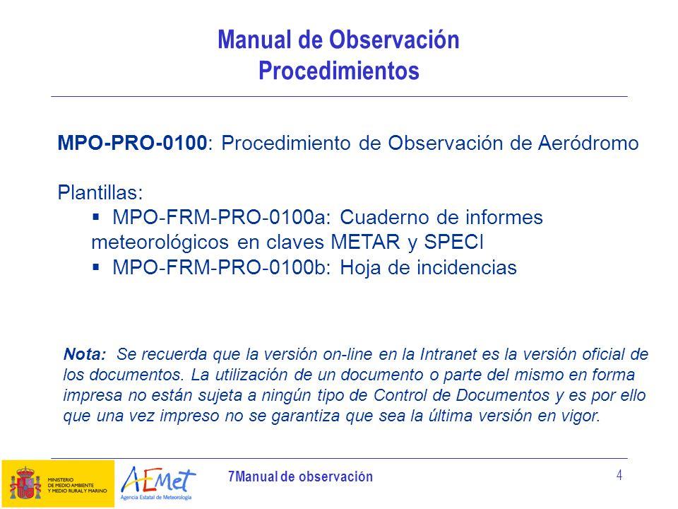 7Manual de observación 5 Manual de Observación Procedimiento de Observación GENERALIDADES (Objeto, ámbito de aplicación y términos y definiciones) DOCUMENTACIÓN RESPONSABILIDADES DESCRIPCIÓN DEL PROCEDIMENTO: Introducción Iniciar el turno Controlar la información automática Realizar las observaciones meteorológicas aeronáuticas Vigilar la evolución de las variables meteorológicas Elaborar los informes de aeródromo codificados METAR/SPECI Transmitir informe meteorológico Archivar informes y registros del proceso DIAGRAMA DE FLUJO CONTROL DEL PROCEDIMENTO REVISIÓN Y ACTUALIZACIÓN DEL PROCEDIMENTO INSTRUCCIONES LOCALES FORMULARIOS E IMPRESOS UTILIZADOS
