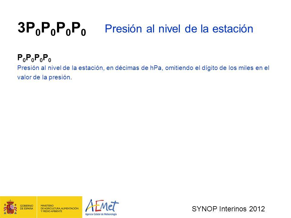 SYNOP Interinos 2012 3P 0 P 0 P 0 P 0 Presión al nivel de la estación P 0 P 0 Presión al nivel de la estación, en décimas de hPa, omitiendo el dígito de los miles en el valor de la presión.