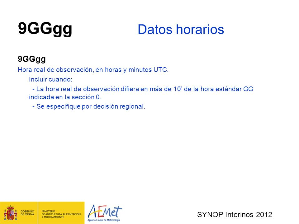 SYNOP Interinos 2012 9GGgg Datos horarios 9GGgg Hora real de observación, en horas y minutos UTC.