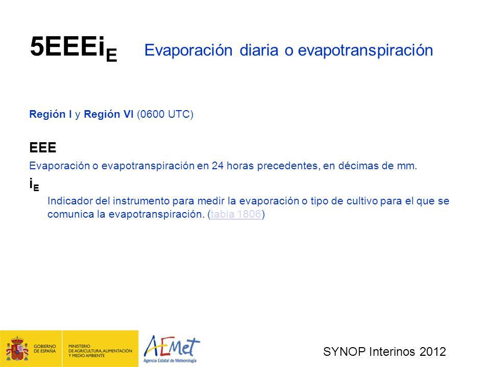 SYNOP Interinos 2012 5EEEi E Evaporación diaria o evapotranspiración Región I y Región VI (0600 UTC) EEE Evaporación o evapotranspiración en 24 horas precedentes, en décimas de mm.
